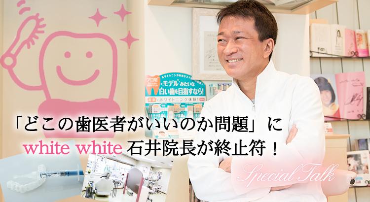 「どこの歯医者がいいのか問題」にwhite white石井院長が終止符!