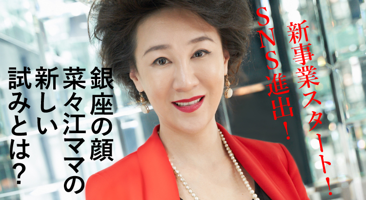 SNS進出、新事業スタート、銀座の顔・菜々江ママの新しい試みとは?